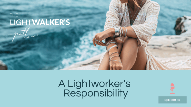 A Lightworker's Responsibility – Episode 45